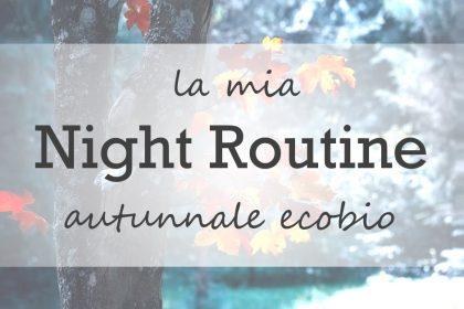 La mia Night Routine autunnale eco bio